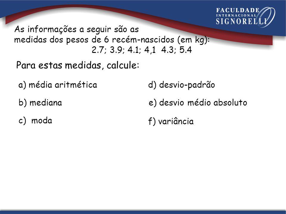 Para estas medidas, calcule: As informações a seguir são as medidas dos pesos de 6 recém-nascidos (em kg): 2.7; 3.9; 4.1; 4,1 4.3; 5.4 a) média aritmé