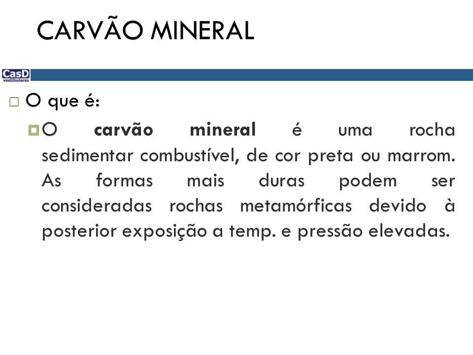 CARVÃO MINERAL  O que é:  O carvão mineral é uma rocha sedimentar combustível, de cor preta ou marrom. As formas mais duras podem ser consideradas r