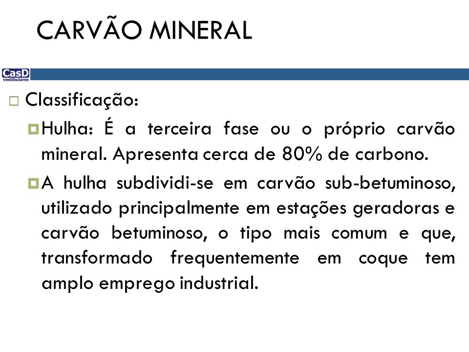 CARVÃO MINERAL  Classificação:  Hulha: É a terceira fase ou o próprio carvão mineral. Apresenta cerca de 80% de carbono.  A hulha subdividi-se em c