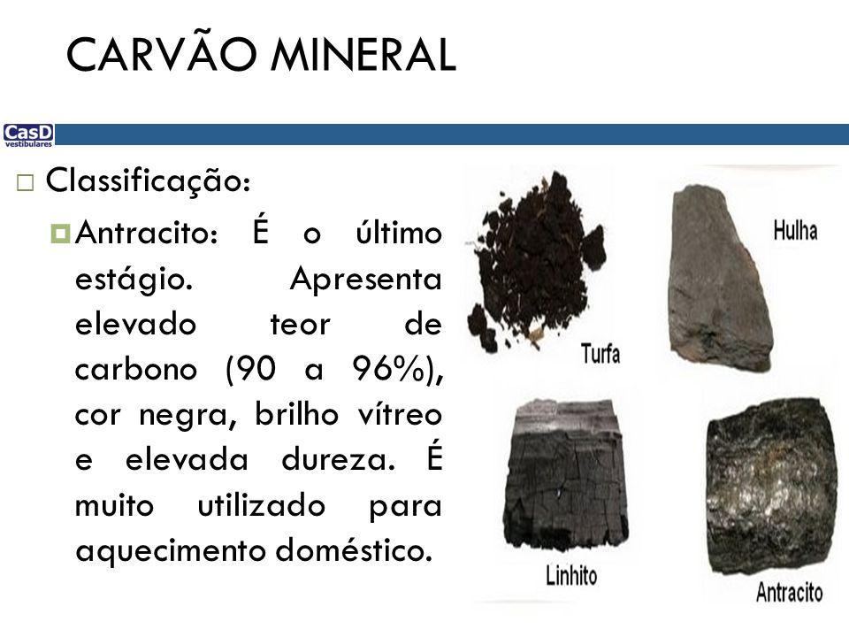 CARVÃO MINERAL  Classificação:  Antracito: É o último estágio. Apresenta elevado teor de carbono (90 a 96%), cor negra, brilho vítreo e elevada dure