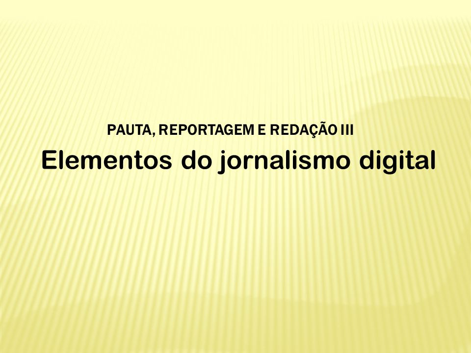 Elementos do jornalismo digital PAUTA, REPORTAGEM E REDAÇÃO III