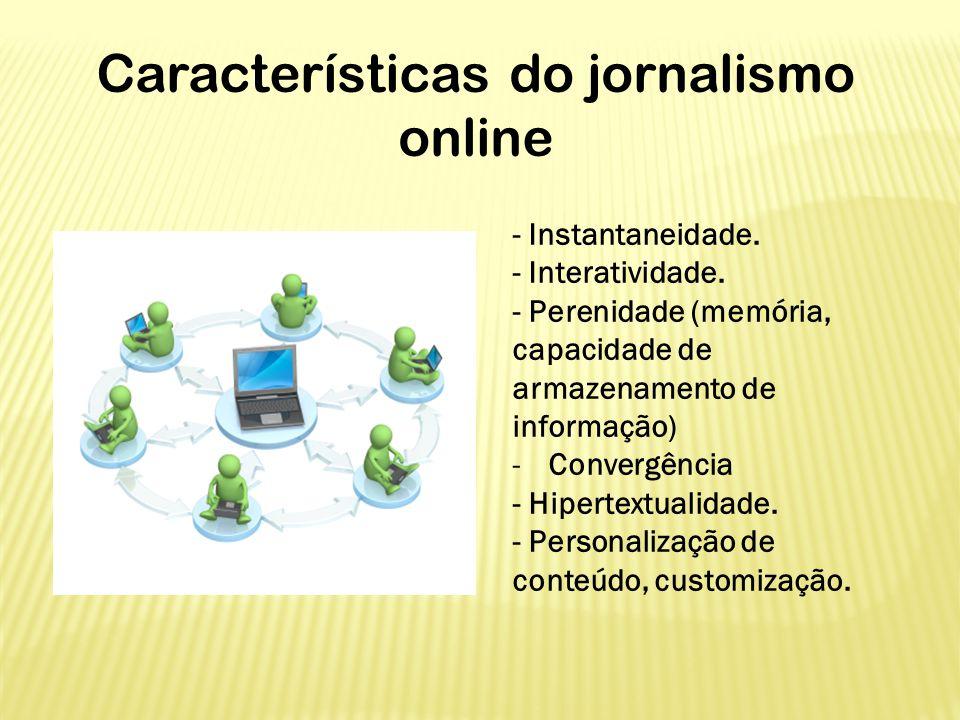 Características do jornalismo online - Instantaneidade. - Interatividade. - Perenidade (memória, capacidade de armazenamento de informação) -Convergên