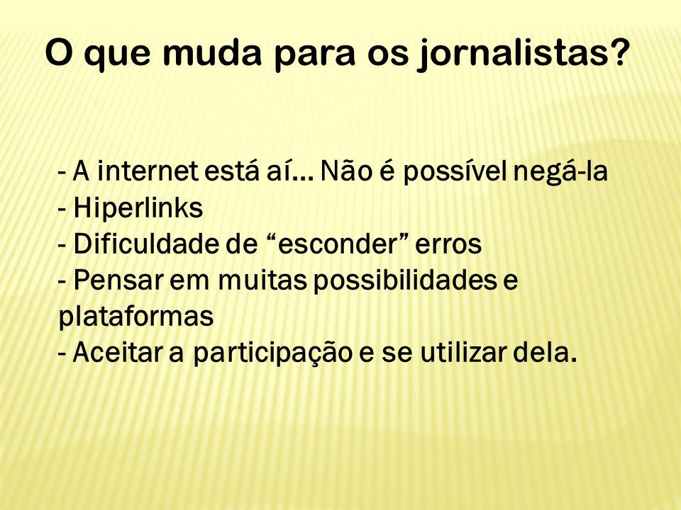 """O que muda para os jornalistas? - A internet está aí... Não é possível negá-la - Hiperlinks - Dificuldade de """"esconder"""" erros - Pensar em muitas possi"""