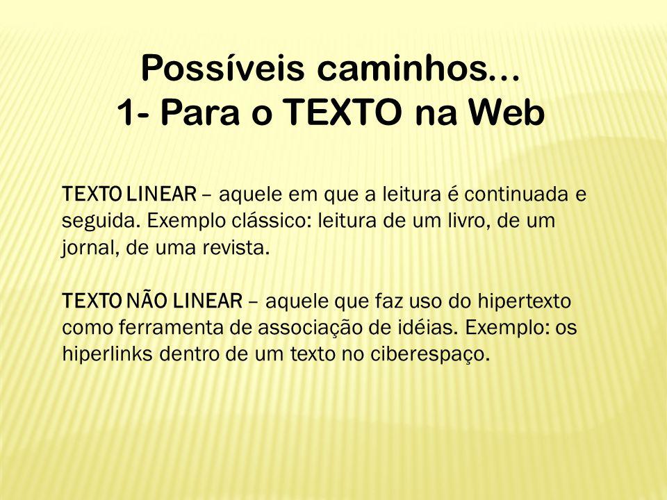 Possíveis caminhos... 1- Para o TEXTO na Web TEXTO LINEAR – aquele em que a leitura é continuada e seguida. Exemplo clássico: leitura de um livro, de