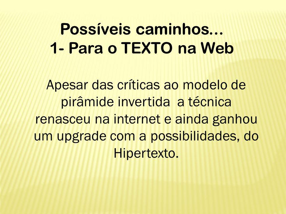Possíveis caminhos... 1- Para o TEXTO na Web Apesar das críticas ao modelo de pirâmide invertida a técnica renasceu na internet e ainda ganhou um upgr