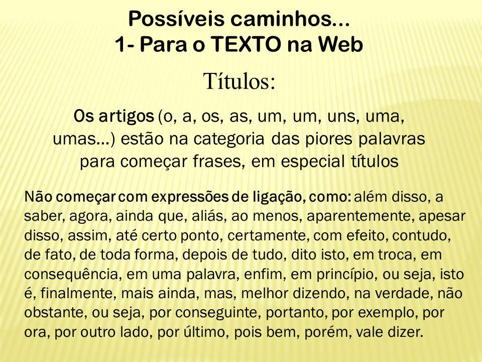 Possíveis caminhos... 1- Para o TEXTO na Web Títulos: Os artigos (o, a, os, as, um, um, uns, uma, umas…) estão na categoria das piores palavras para c