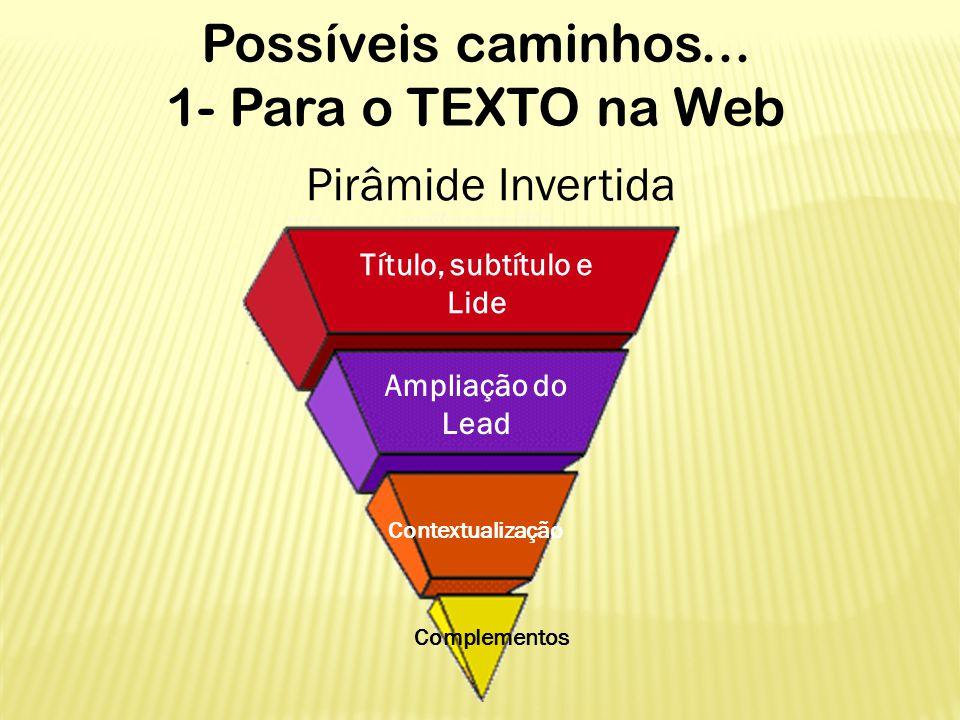 Possíveis caminhos... 1- Para o TEXTO na Web Pirâmide Invertida Título, subtítulo e Lide Ampliação do Lead Contextualização Complementos
