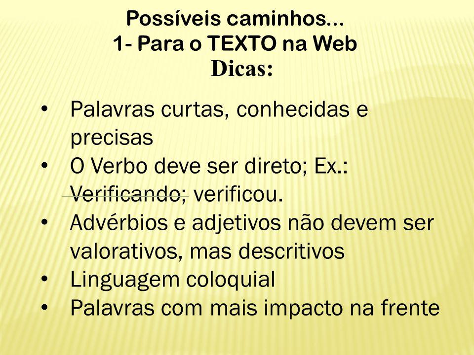 Possíveis caminhos... 1- Para o TEXTO na Web Dicas: Palavras curtas, conhecidas e precisas O Verbo deve ser direto; Ex.: Verificando; verificou. Advér