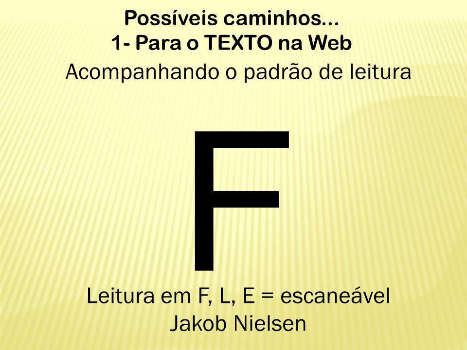 Possíveis caminhos... 1- Para o TEXTO na Web Acompanhando o padrão de leitura F Leitura em F, L, E = escaneável Jakob Nielsen