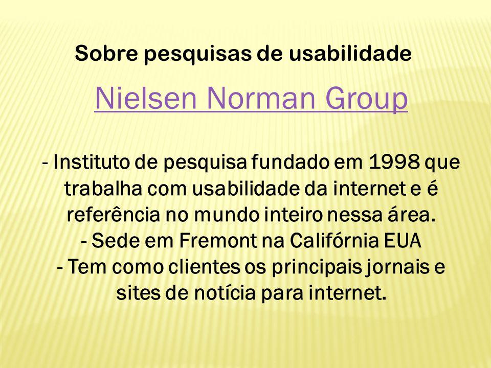 Nielsen Norman Group - Instituto de pesquisa fundado em 1998 que trabalha com usabilidade da internet e é referência no mundo inteiro nessa área. - Se