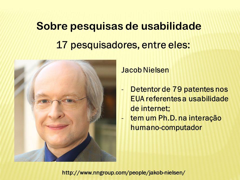 17 pesquisadores, entre eles: Sobre pesquisas de usabilidade Jacob Nielsen -Detentor de 79 patentes nos EUA referentes a usabilidade de internet; -tem