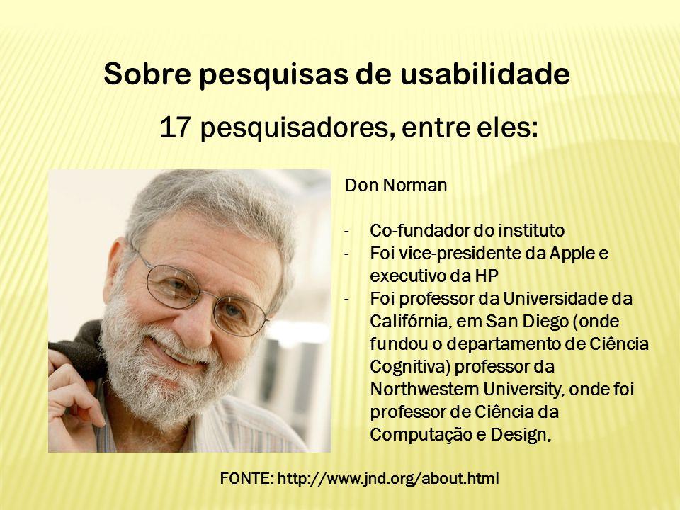 17 pesquisadores, entre eles: Sobre pesquisas de usabilidade Don Norman -Co-fundador do instituto -Foi vice-presidente da Apple e executivo da HP -Foi
