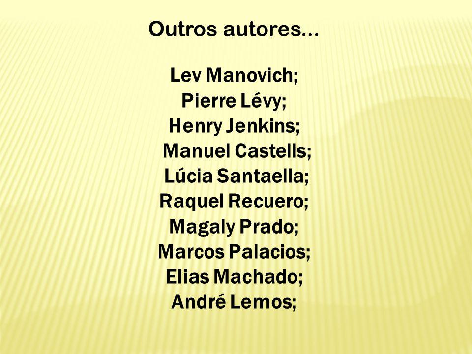 Outros autores... Lev Manovich; Pierre Lévy; Henry Jenkins; Manuel Castells; Lúcia Santaella; Raquel Recuero; Magaly Prado; Marcos Palacios; Elias Mac
