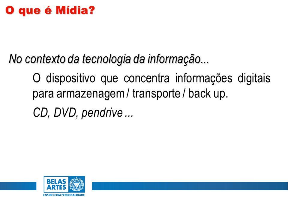 No contexto da tecnologia da informação... O dispositivo que concentra informações digitais para armazenagem / transporte / back up. CD, DVD, pendrive