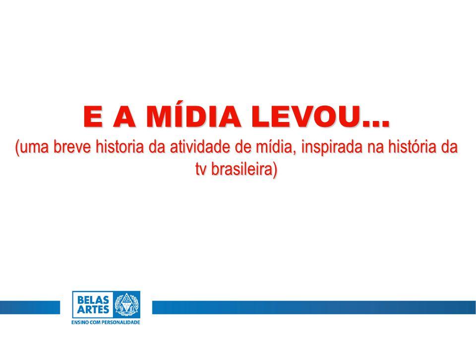 E A MÍDIA LEVOU… (uma breve historia da atividade de mídia, inspirada na história da tv brasileira)