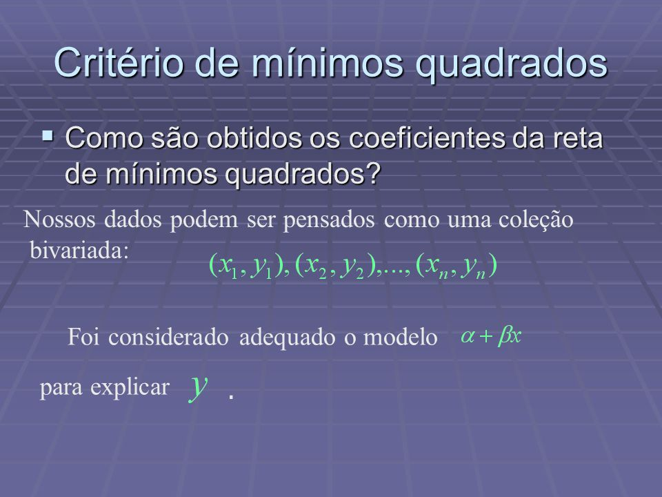 Critério de mínimos quadrados  Como são obtidos os coeficientes da reta de mínimos quadrados? Nossos dados podem ser pensados como uma coleção bivari