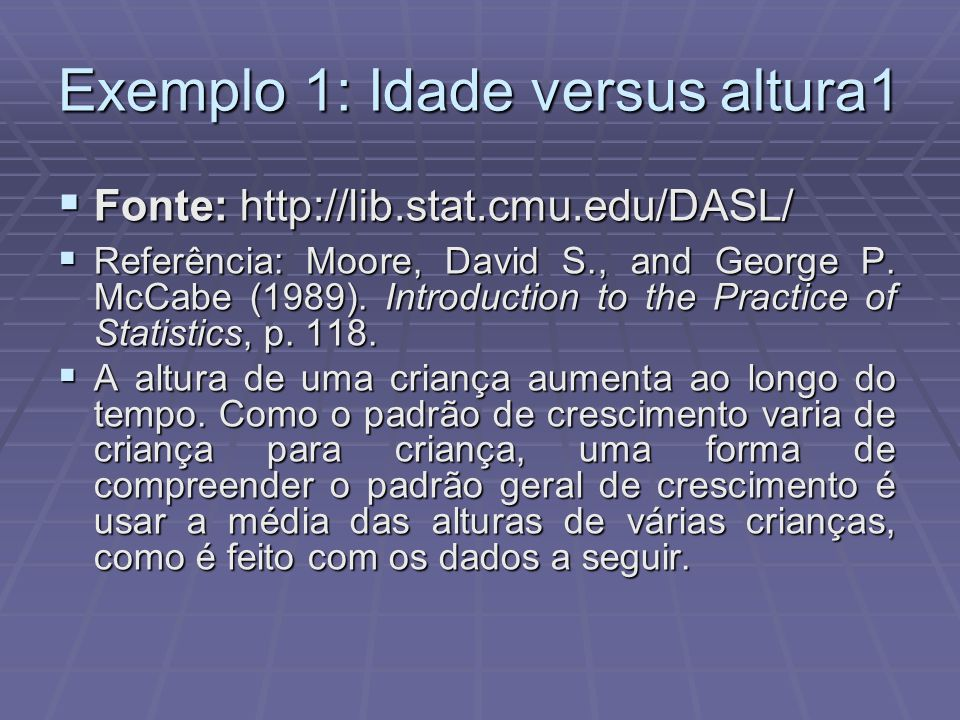 Exemplo 1: Idade versus altura1  Fonte: http://lib.stat.cmu.edu/DASL/  Referência: Moore, David S., and George P. McCabe (1989). Introduction to the