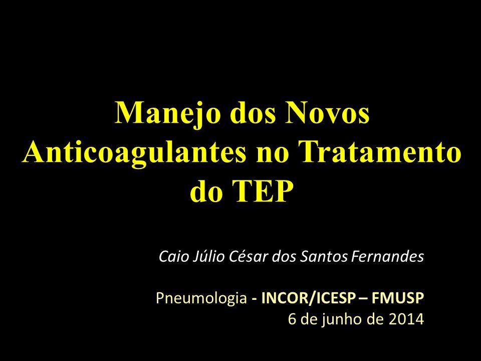 Manejo dos Novos Anticoagulantes no Tratamento do TEP Caio Júlio César dos Santos Fernandes Pneumologia - INCOR/ICESP – FMUSP 6 de junho de 2014