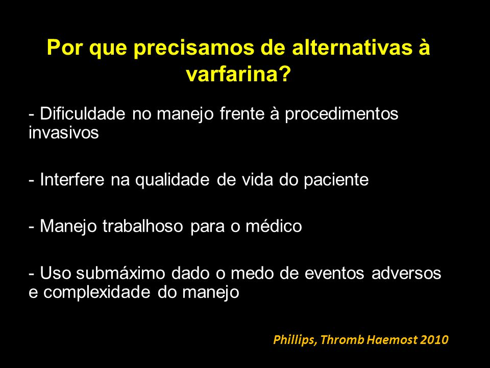 Por que precisamos de alternativas à varfarina? Phillips, Thromb Haemost 2010 - Dificuldade no manejo frente à procedimentos invasivos - Interfere na