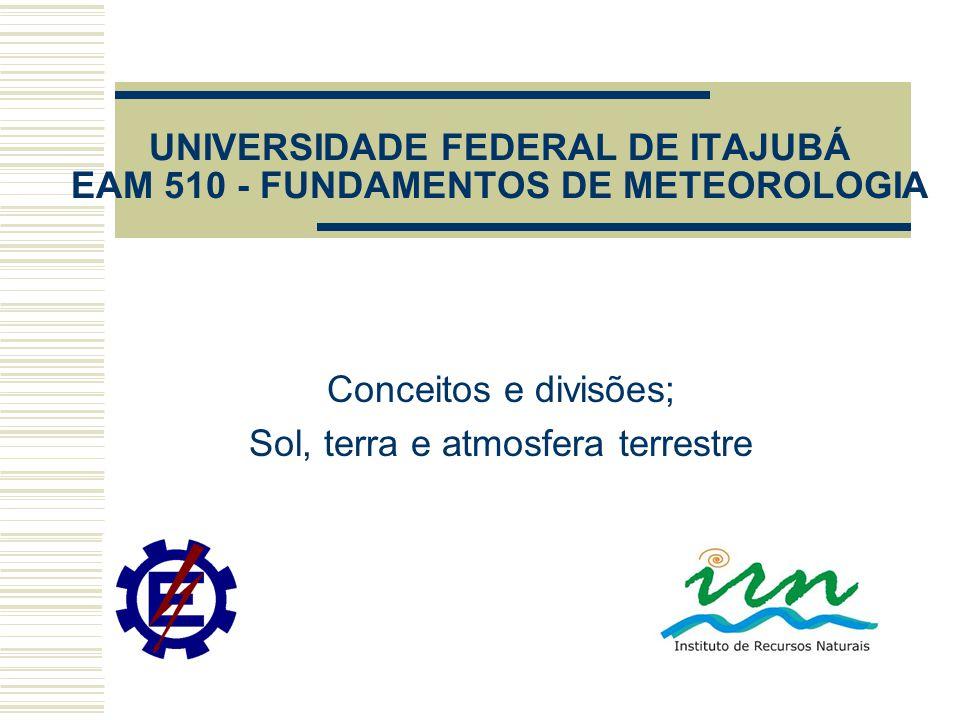 UNIVERSIDADE FEDERAL DE ITAJUBÁ EAM 510 - FUNDAMENTOS DE METEOROLOGIA Conceitos e divisões; Sol, terra e atmosfera terrestre