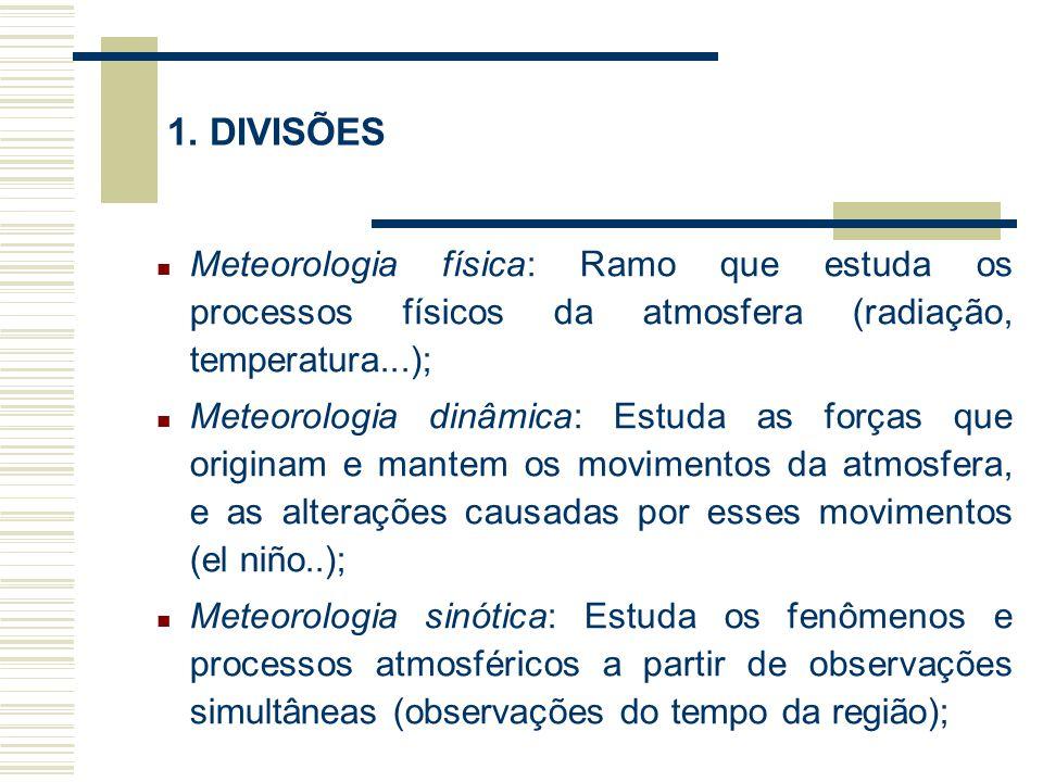 1. DIVISÕES Meteorologia física: Ramo que estuda os processos físicos da atmosfera (radiação, temperatura...); Meteorologia dinâmica: Estuda as forças