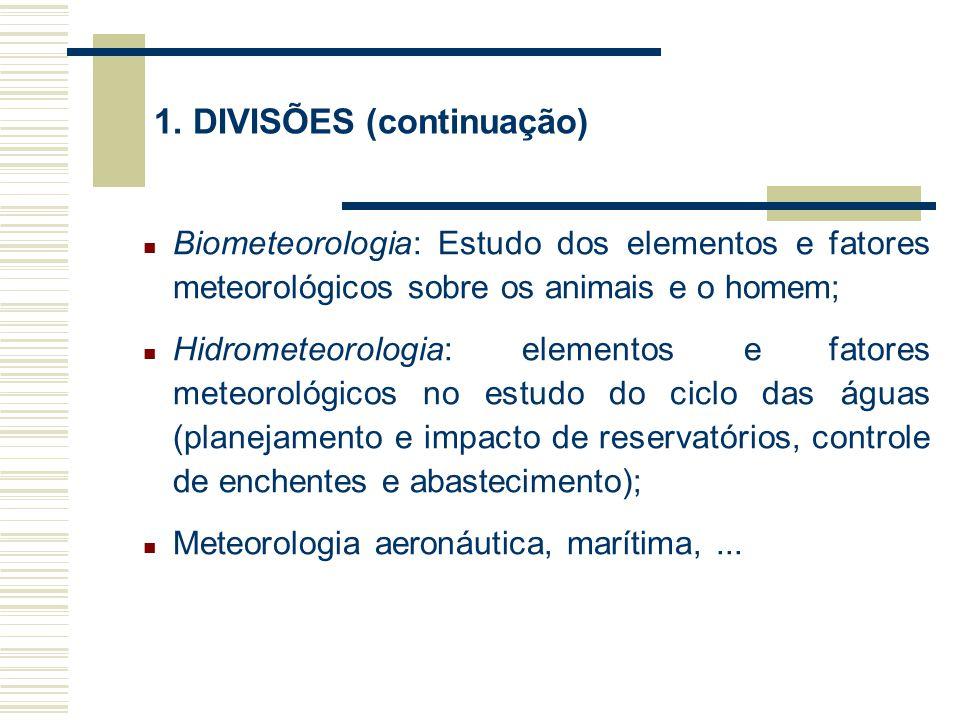 1. DIVISÕES (continuação) Biometeorologia: Estudo dos elementos e fatores meteorológicos sobre os animais e o homem; Hidrometeorologia: elementos e fa