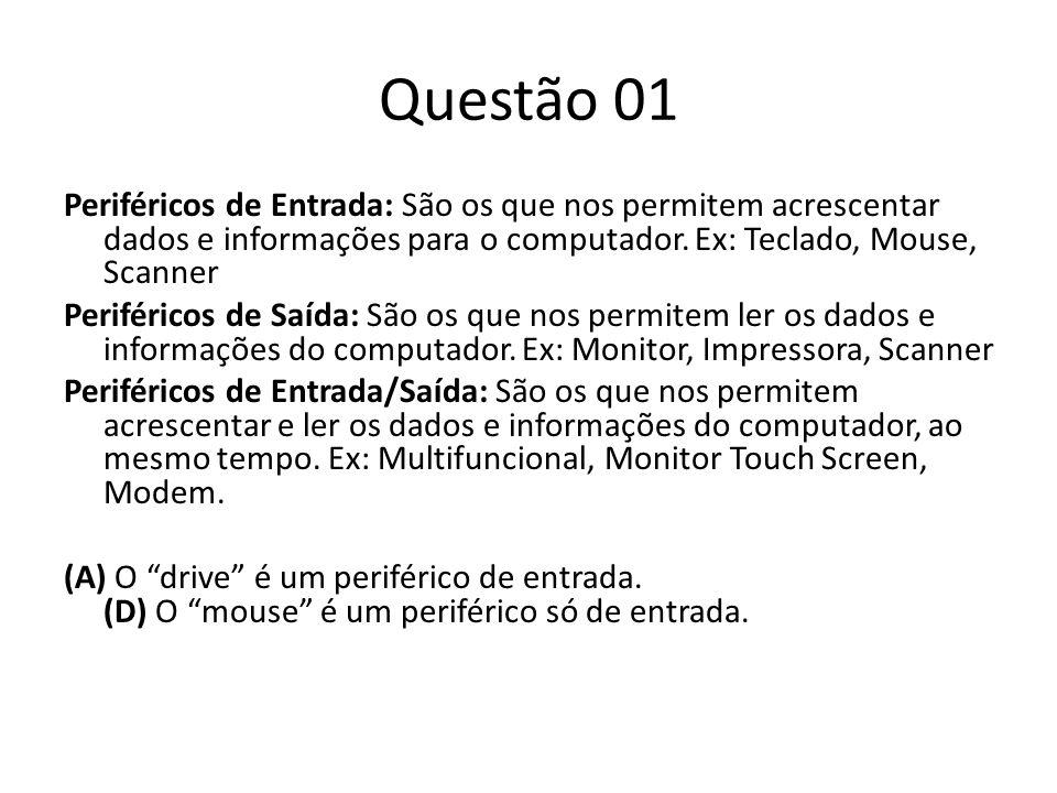 Questão 01 Periféricos de Entrada: São os que nos permitem acrescentar dados e informações para o computador. Ex: Teclado, Mouse, Scanner Periféricos