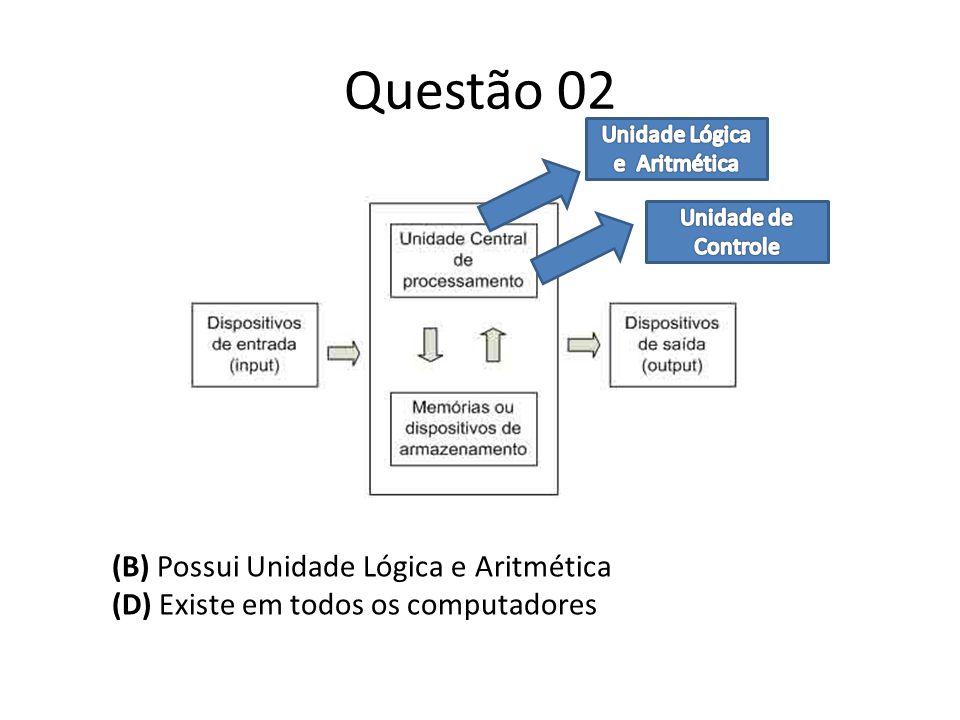 Questão 02 (B) Possui Unidade Lógica e Aritmética (D) Existe em todos os computadores