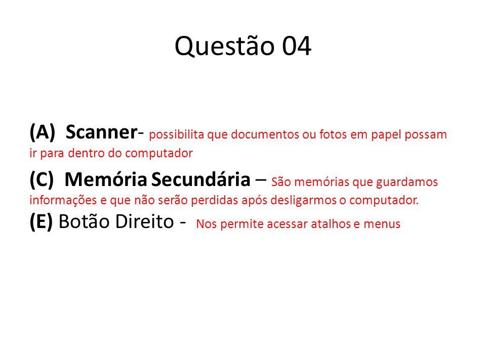 Questão 04 (A) Scanner- possibilita que documentos ou fotos em papel possam ir para dentro do computador (C) Memória Secundária – São memórias que guardamos informações e que não serão perdidas após desligarmos o computador.