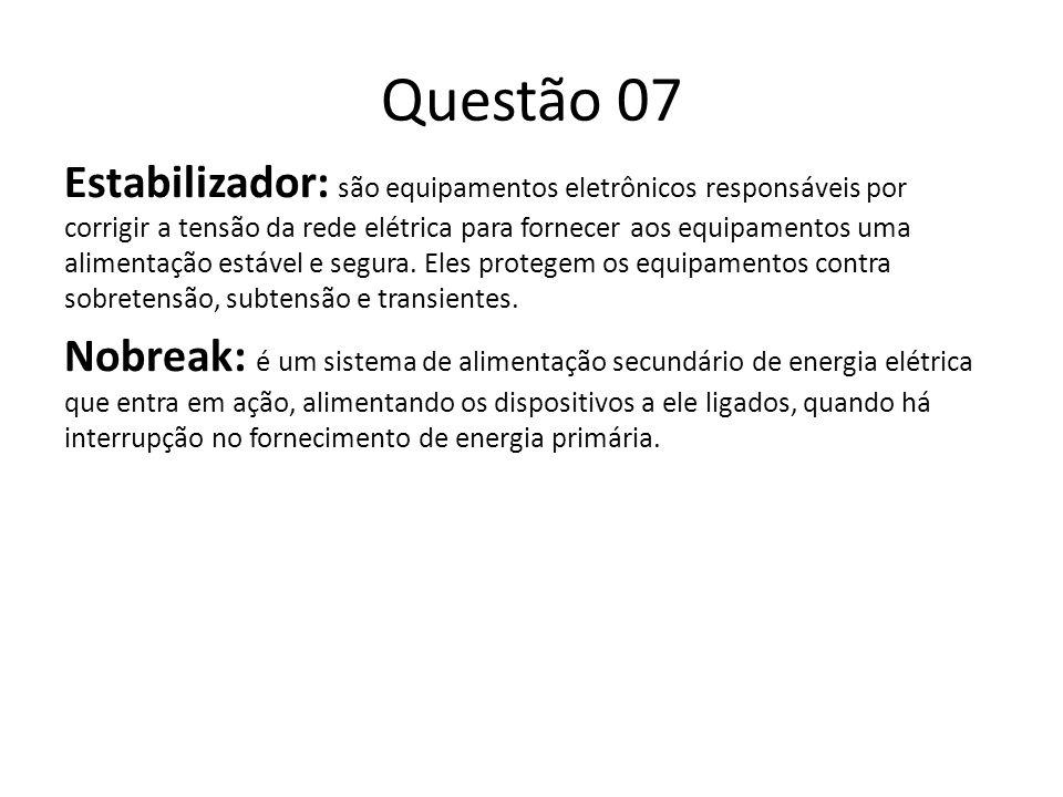 Questão 07 Estabilizador: são equipamentos eletrônicos responsáveis por corrigir a tensão da rede elétrica para fornecer aos equipamentos uma alimentação estável e segura.