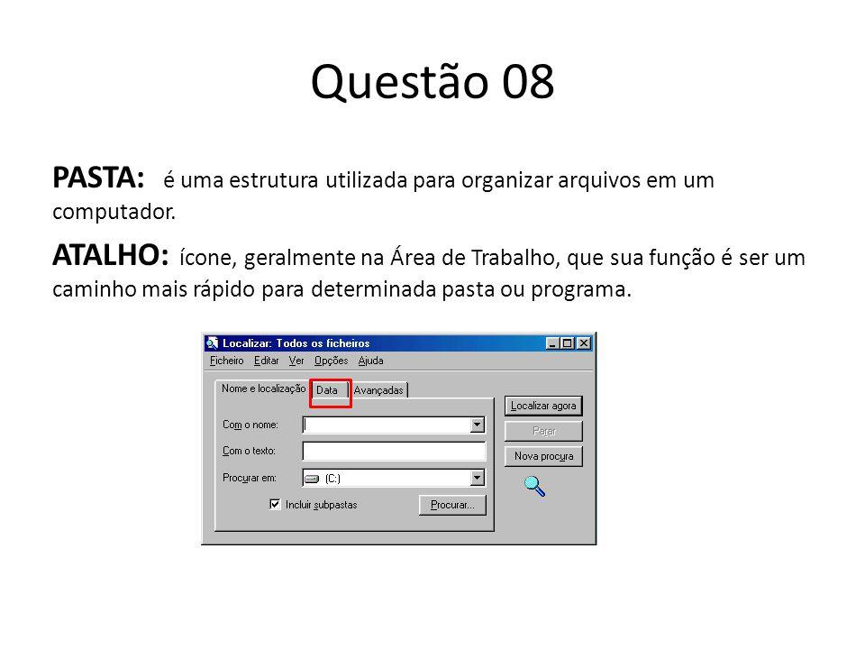 Questão 08 PASTA: é uma estrutura utilizada para organizar arquivos em um computador. ATALHO: ícone, geralmente na Área de Trabalho, que sua função é