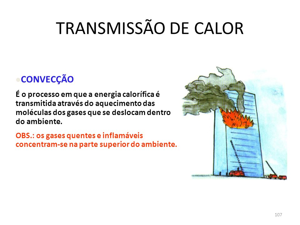 106 TRANSMISSÃO DE CALOR CONDUÇÃO É a forma pela qual a energia calorífica é transmitida da parte mais quente, para a mais fria de uma massa.