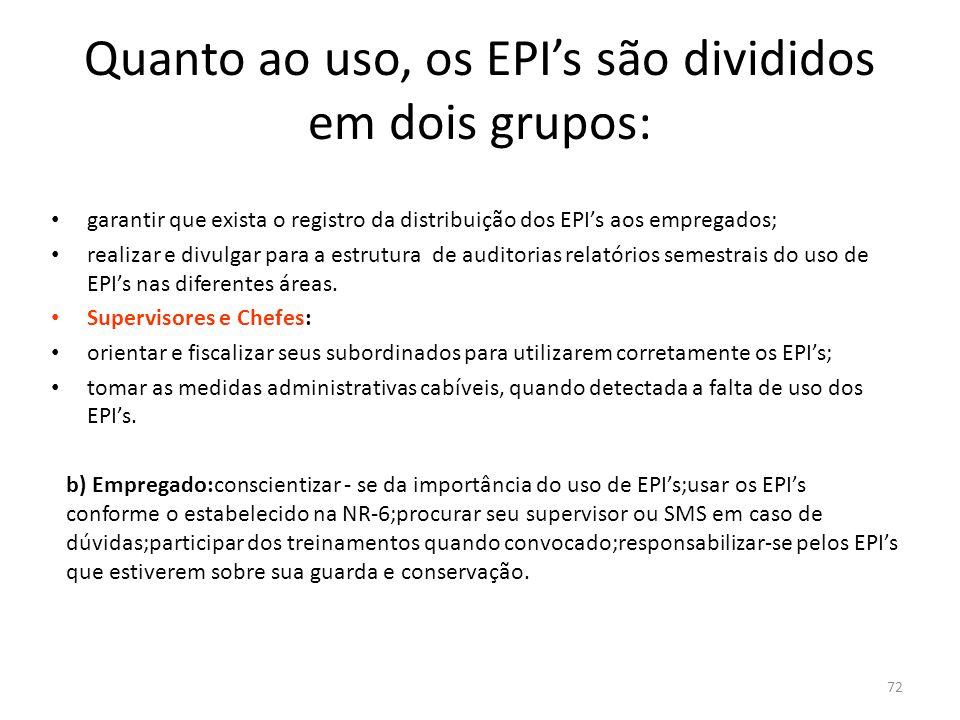 71 Quanto ao uso, os EPI's são divididos em dois grupos: a) Empresa: Setor de Compras Providenciar que o estoque de EPI's mantenha os parâmetros negociados, todos eles com seus respectivos C.A.'s; fornecer gratuitamente os EPI's quando requisitados SMS especificar EPI's adequados ao risco considerando eficiência e conforto; efetuar a manutenção, Higienização de EPI's de uso temporário; treinar os empregados no uso correto, principalmente dos EPI's considerados especiais, tais como conjuntos autônomos de respiração, roupas herméticas, e etc.;