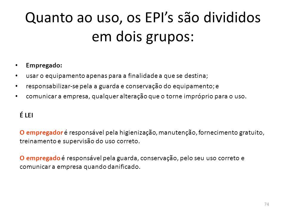 73 Quanto ao uso, os EPI's são divididos em dois grupos: Empresa: adquirir o tipo de equipamento adequado à atividade do empregado; fornecer ao empreg