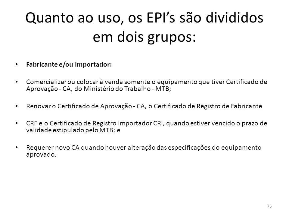 74 Quanto ao uso, os EPI's são divididos em dois grupos: Empregado: usar o equipamento apenas para a finalidade a que se destina; responsabilizar-se p