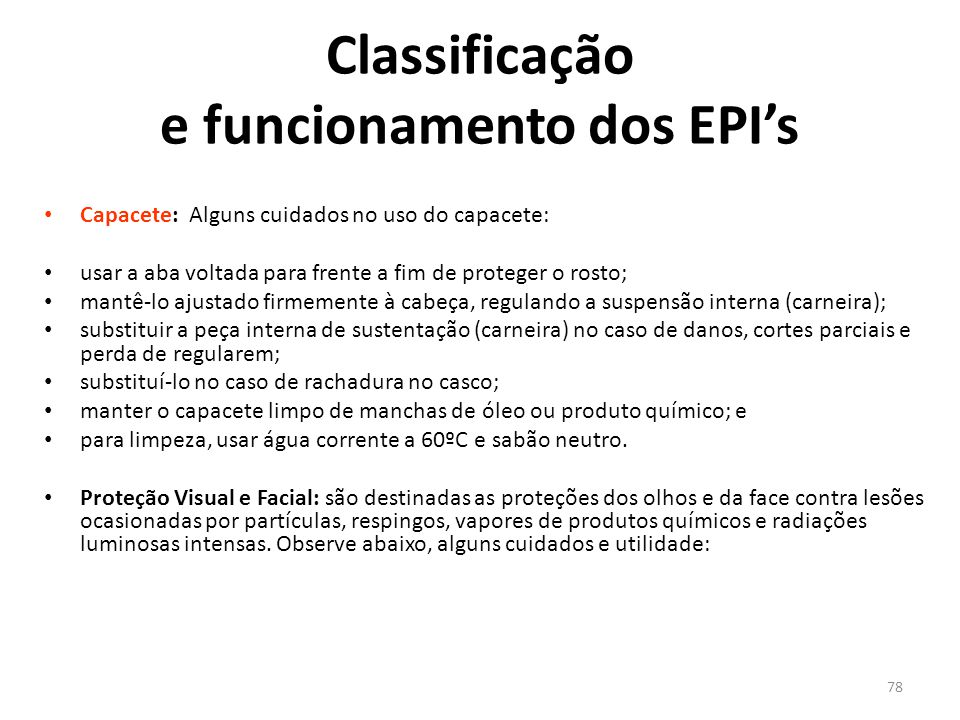 77 Classificação e funcionamento dos EPI's Existem vários Equipamentos de Proteção Individual. Os EPI's são específicos para cada atividade profission