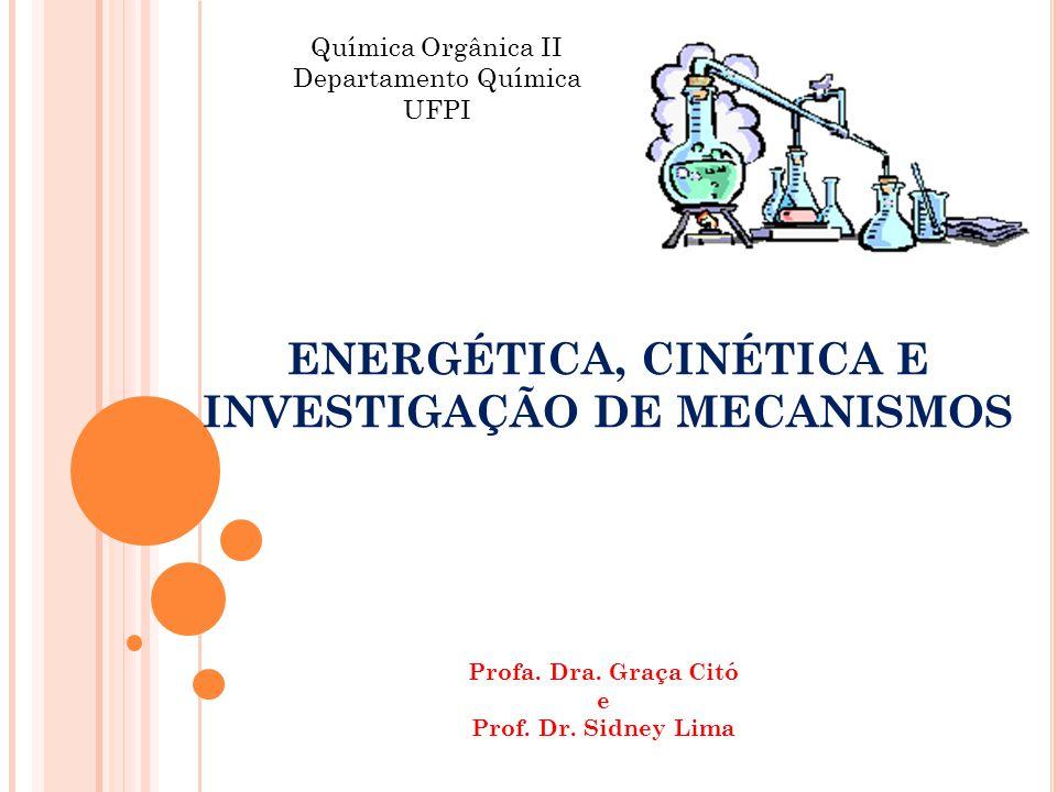 ENERGÉTICA, CINÉTICA E INVESTIGAÇÃO DE MECANISMOS Química Orgânica II Departamento Química UFPI Profa. Dra. Graça Citó e Prof. Dr. Sidney Lima