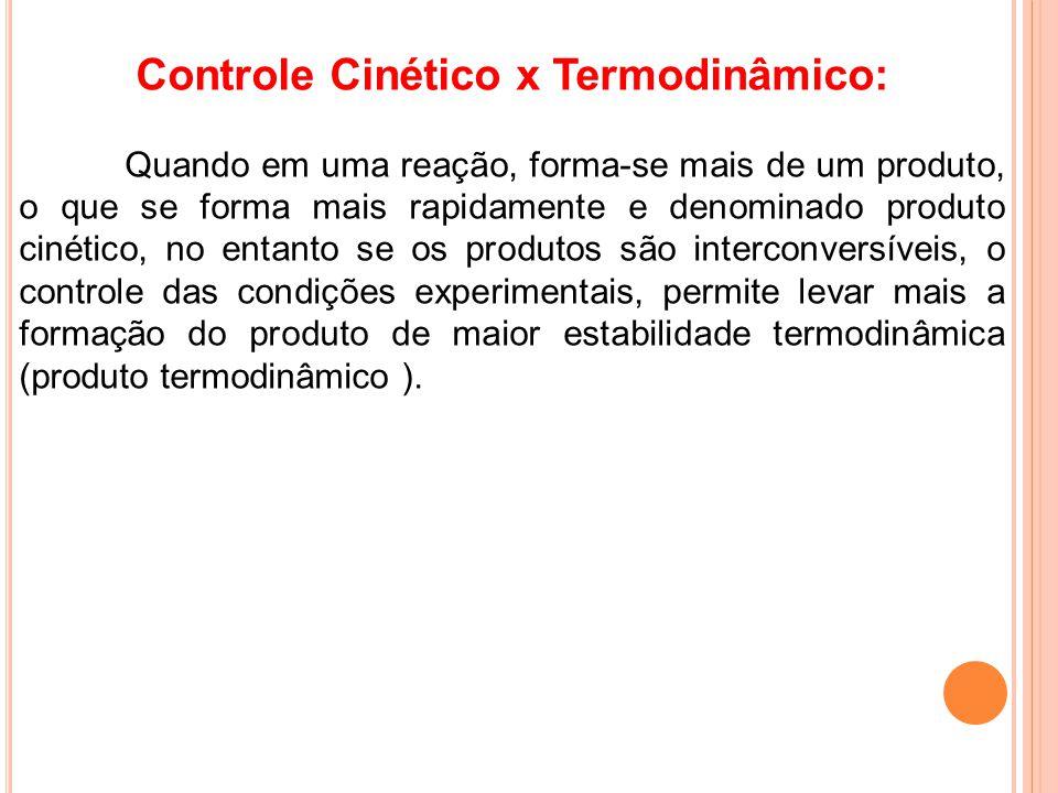 Controle Cinético x Termodinâmico: Quando em uma reação, forma-se mais de um produto, o que se forma mais rapidamente e denominado produto cinético, n