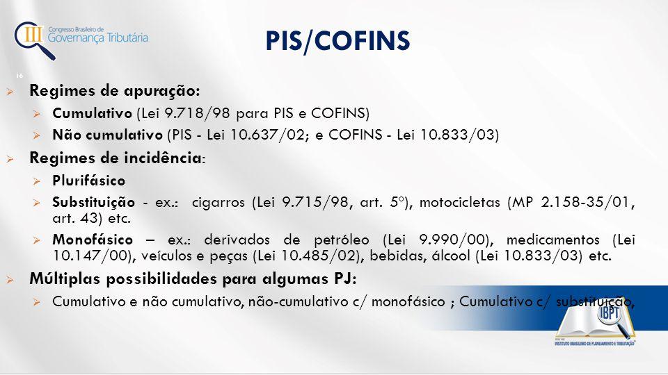  Regimes de apuração:  Cumulativo (Lei 9.718/98 para PIS e COFINS)  Não cumulativo (PIS - Lei 10.637/02; e COFINS - Lei 10.833/03)  Regimes de incidência:  Plurifásico  Substituição - ex.: cigarros (Lei 9.715/98, art.