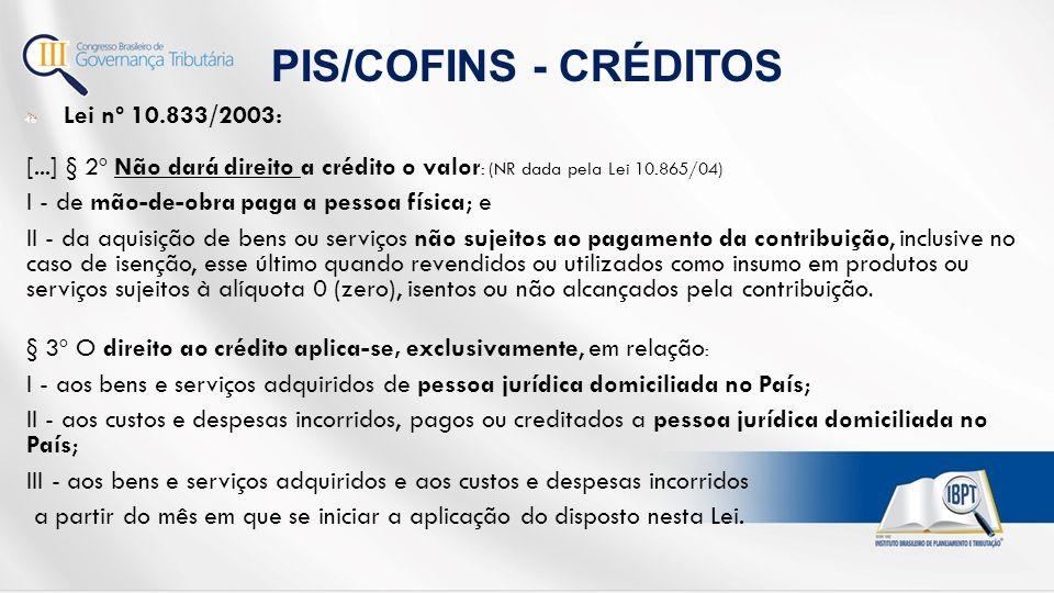  Lei nº 10.833/2003: [...] § 2º Não dará direito a crédito o valor : (NR dada pela Lei 10.865/04) I - de mão-de-obra paga a pessoa física; e II - da aquisição de bens ou serviços não sujeitos ao pagamento da contribuição, inclusive no caso de isenção, esse último quando revendidos ou utilizados como insumo em produtos ou serviços sujeitos à alíquota 0 (zero), isentos ou não alcançados pela contribuição.