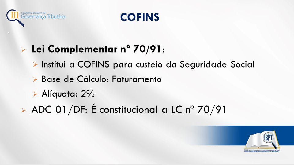  Lei Complementar nº 70/91:  Institui a COFINS para custeio da Seguridade Social  Base de Cálculo: Faturamento  Alíquota: 2%  ADC 01/DF: É constitucional a LC nº 70/91 COFINS 5