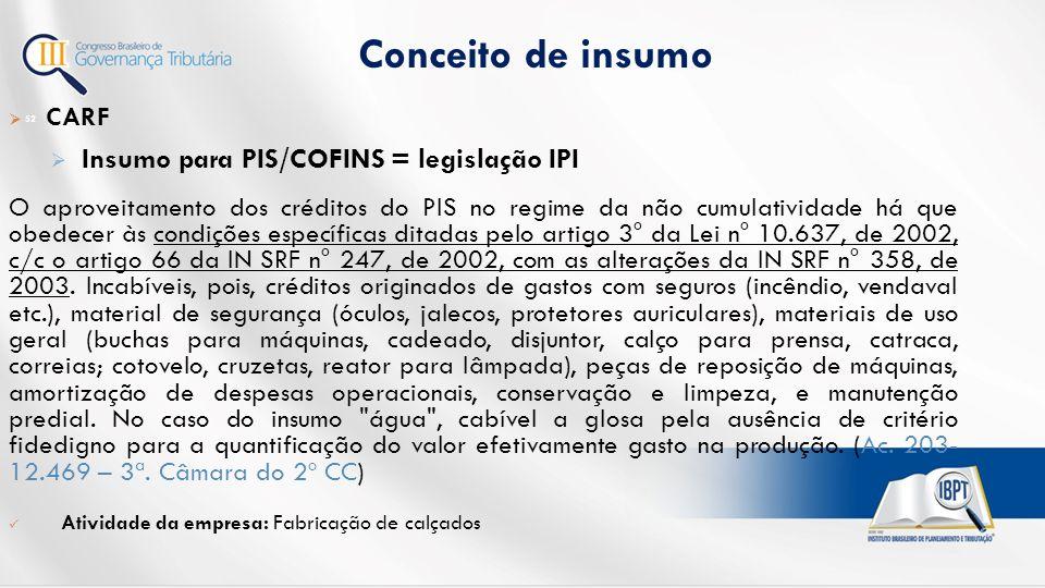Conceito de insumo 52  CARF  Insumo para PIS/COFINS = legislação IPI O aproveitamento dos créditos do PIS no regime da não cumulatividade há que obedecer às condições específicas ditadas pelo artigo 3° da Lei n° 10.637, de 2002, c/c o artigo 66 da IN SRF n° 247, de 2002, com as alterações da IN SRF n° 358, de 2003.
