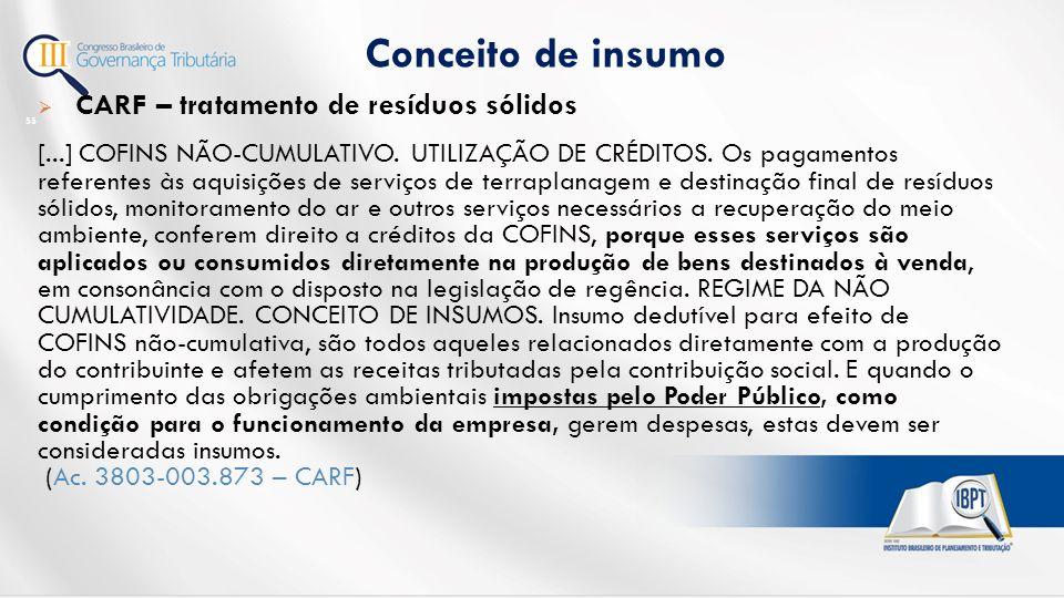 Conceito de insumo 55  CARF – tratamento de resíduos sólidos [...] COFINS NÃO-CUMULATIVO.