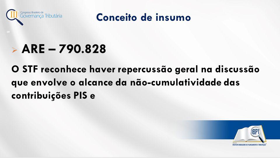 Conceito de insumo 59  ARE – 790.828 O STF reconhece haver repercussão geral na discussão que envolve o alcance da não-cumulatividade das contribuições PIS e