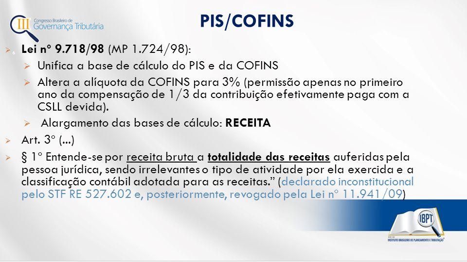  Lei nº 9.718/98 (MP 1.724/98):  Unifica a base de cálculo do PIS e da COFINS  Altera a alíquota da COFINS para 3% (permissão apenas no primeiro ano da compensação de 1/3 da contribuição efetivamente paga com a CSLL devida).