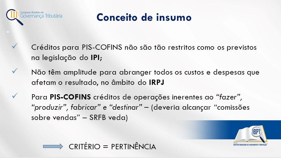 Conceito de insumo 61 Créditos para PIS-COFINS não são tão restritos como os previstos na legislação do IPI; Não têm amplitude para abranger todos os custos e despesas que afetam o resultado, no âmbito do IRPJ Para PIS-COFINS créditos de operações inerentes ao fazer , produzir , fabricar e destinar – (deveria alcançar comissões sobre vendas – SRFB veda) CRITÉRIO = PERTINÊNCIA