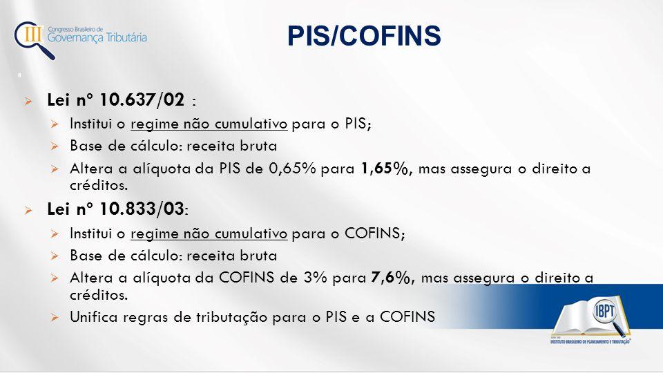  Lei nº 10.637/02 :  Institui o regime não cumulativo para o PIS;  Base de cálculo: receita bruta  Altera a alíquota da PIS de 0,65% para 1,65%, mas assegura o direito a créditos.