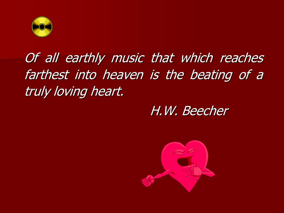 Of all earthly music that which reaches farthest into heaven is the beating of a truly loving heart. H.W. Beecher H.W. Beecher