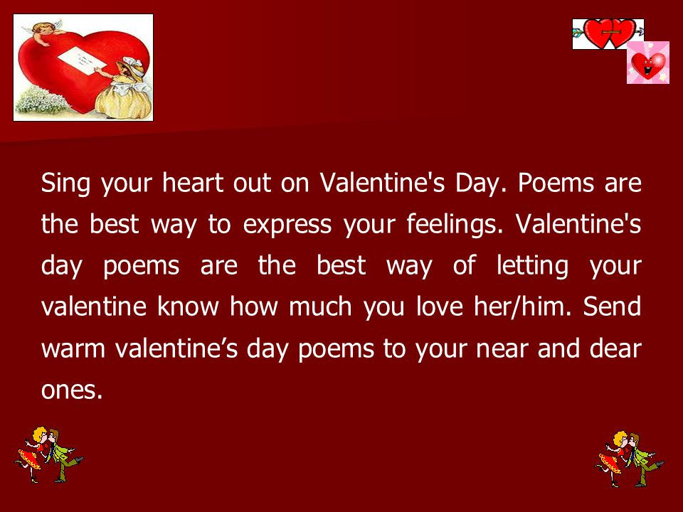 Sing your heart out on Valentine's Day. Poems are the best way to express your feelings. Valentine's day poems are the best way of letting your valent