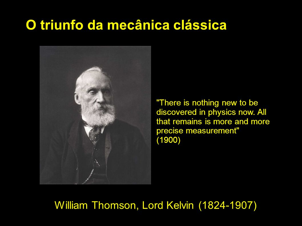 O triunfo da mecânica clássica William Thomson, Lord Kelvin (1824-1907) There is nothing new to be discovered in physics now.